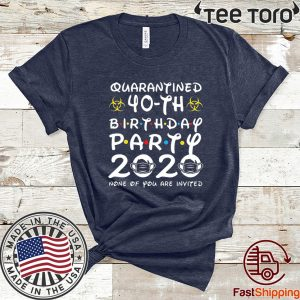 #Quarantine 40th Birthday Party 2020 None of You are Invited Tee Shirts