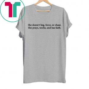 She doesn't beg force or chase prays works and faith tee shirt